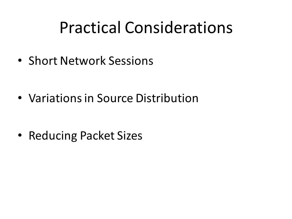 Practical Considerations Short Network Sessions Variations in Source Distribution Reducing Packet Sizes