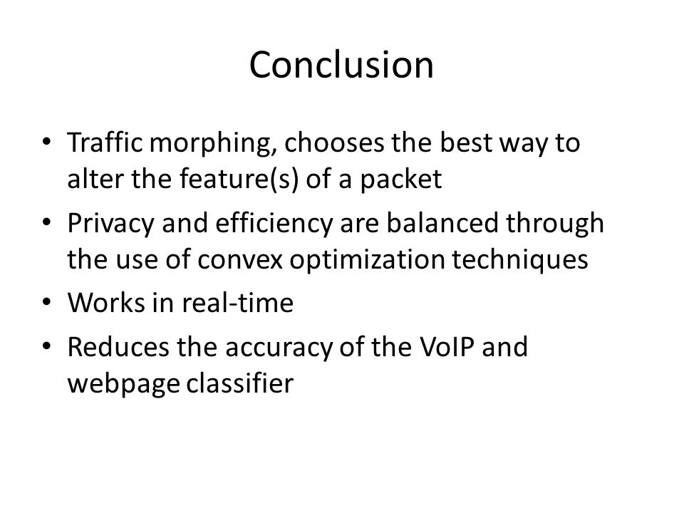 Conclusion Traffic morphing, chooses the best way to alter the feature(s) of a packet Privacy and efficiency are balanced through the use of convex optimization techniques Works in real-time Reduces the accuracy of the VoIP and webpage classifier