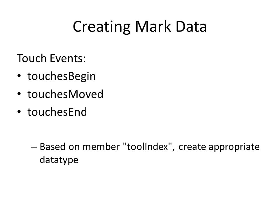 Creating Mark Data Touch Events: touchesBegin touchesMoved touchesEnd – Based on member toolIndex , create appropriate datatype