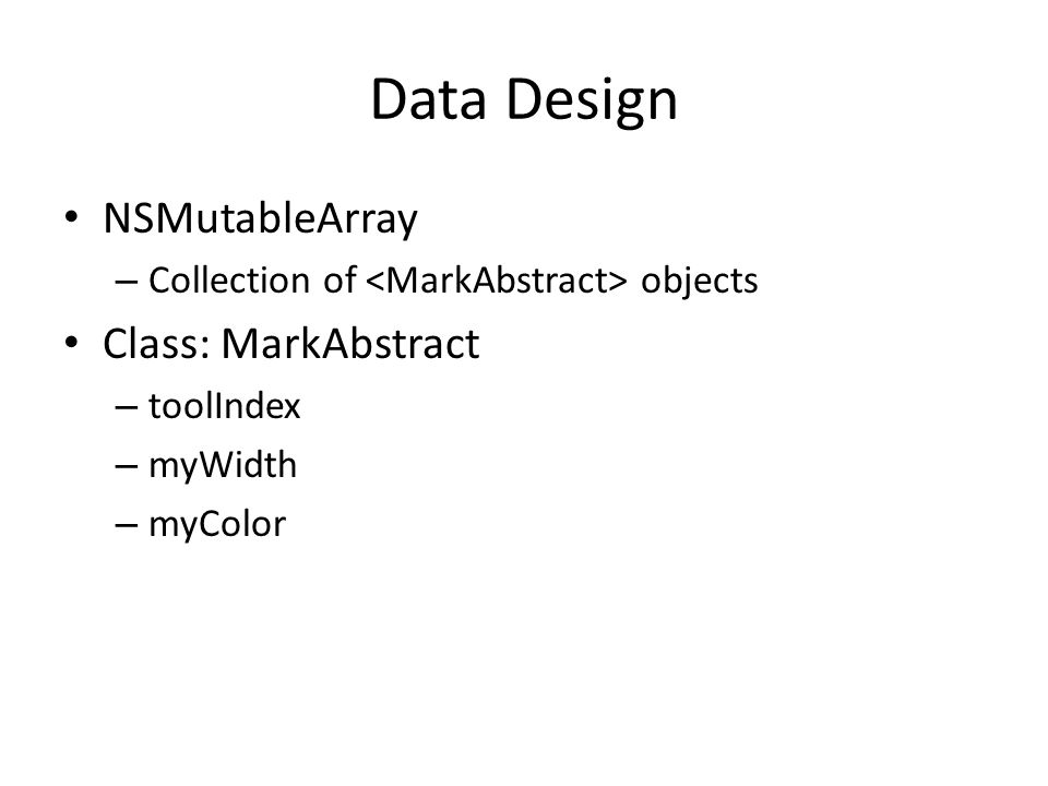 Data Design NSMutableArray – Collection of objects Class: MarkAbstract – toolIndex – myWidth – myColor