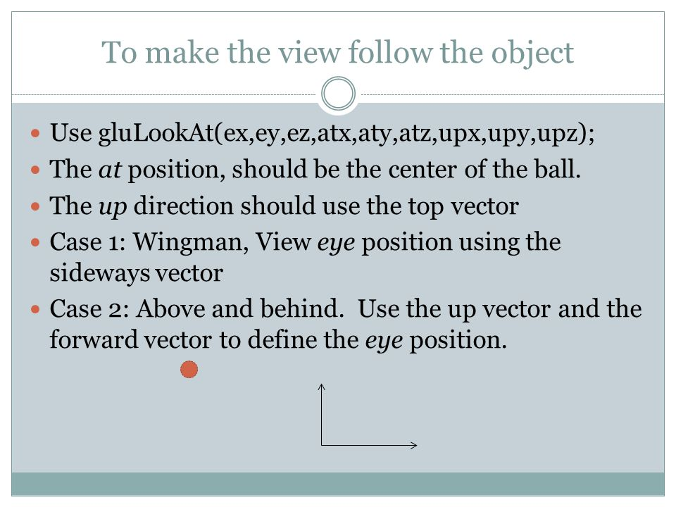 To make the view follow the object Use gluLookAt(ex,ey,ez,atx,aty,atz,upx,upy,upz); The at position, should be the center of the ball.