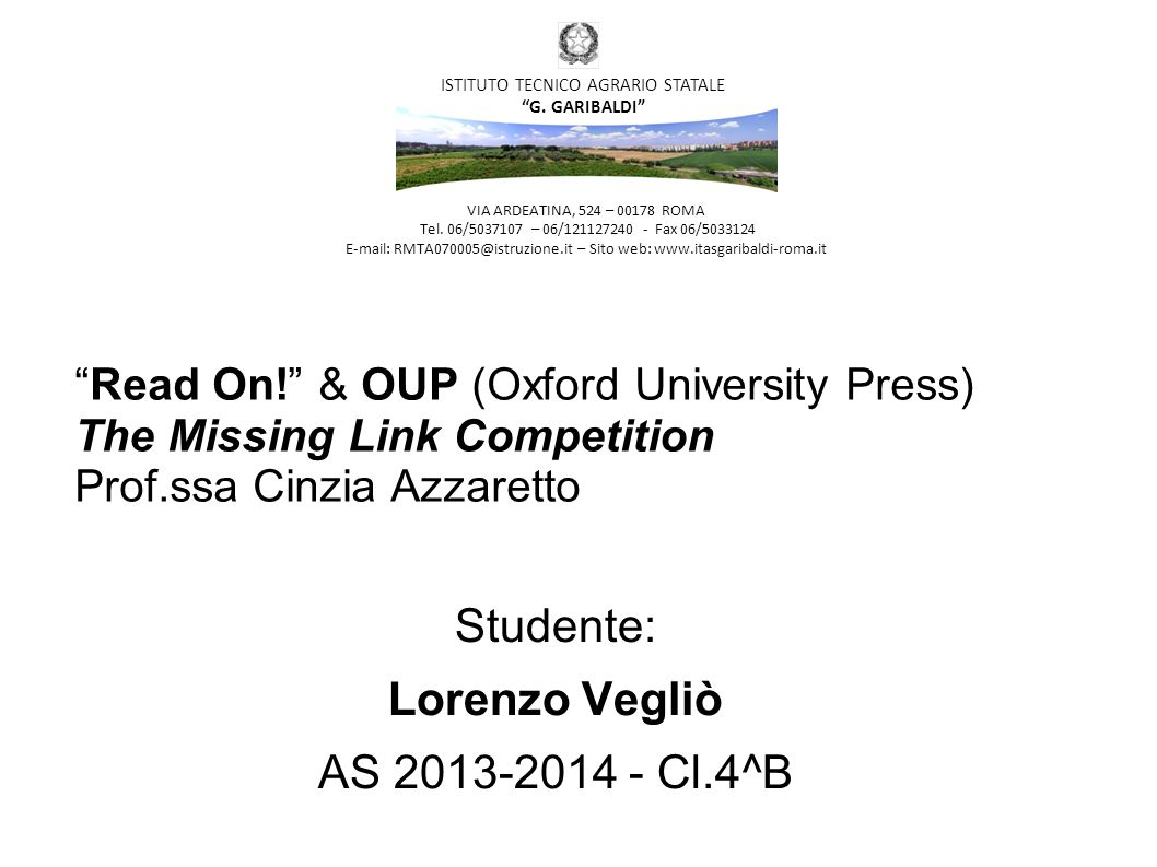 Read On! & OUP (Oxford University Press) The Missing Link Competition Prof.ssa Cinzia Azzaretto Studente: Lorenzo Vegliò AS 2013-2014 - Cl.4^B VIA ARDEATINA, 524 – 00178 ROMA Tel.