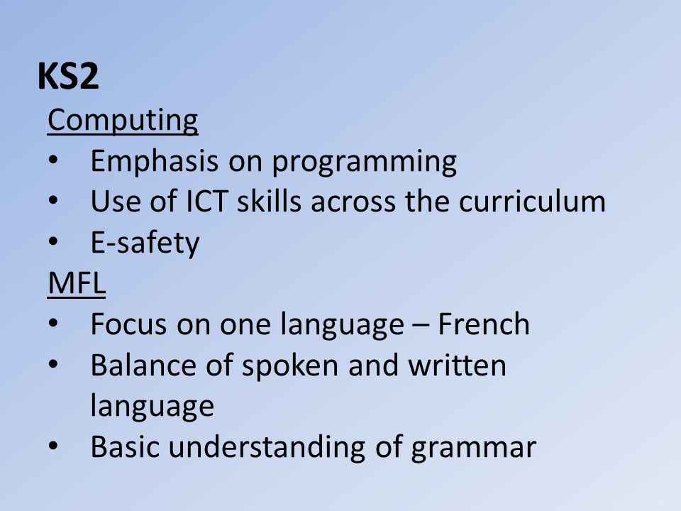 KS2 Computing Emphasis on programming Use of ICT skills across the curriculum E-safety MFL Focus on one language – French Balance of spoken and written language Basic understanding of grammar