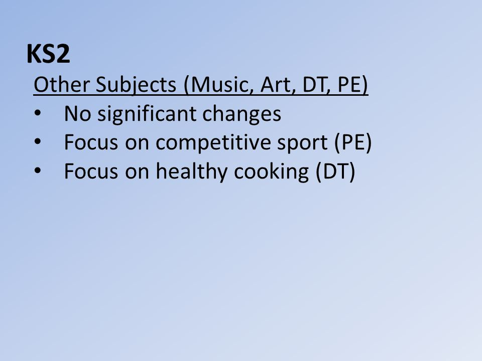 KS2 Other Subjects (Music, Art, DT, PE) No significant changes Focus on competitive sport (PE) Focus on healthy cooking (DT)