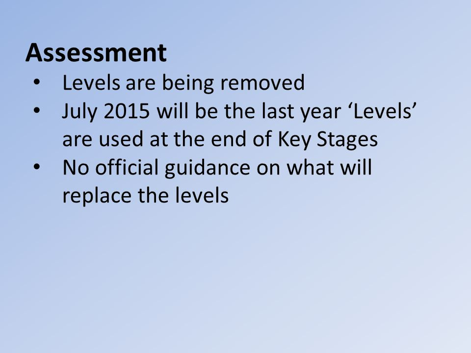 Assessment Levels are being removed July 2015 will be the last year 'Levels' are used at the end of Key Stages No official guidance on what will replace the levels