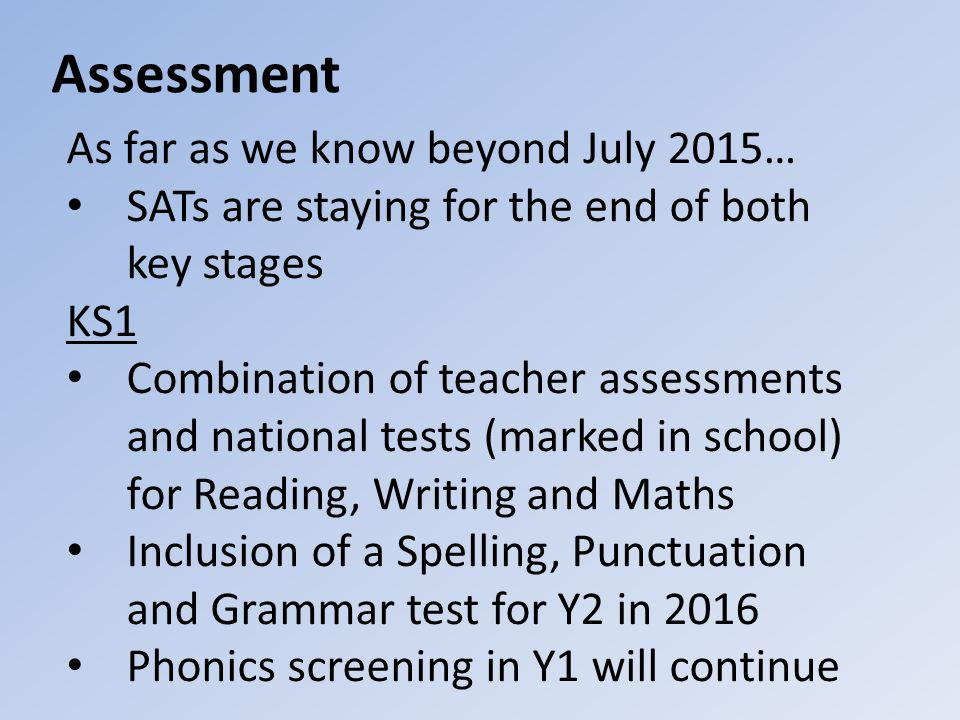 Assessment As far as we know beyond July 2015… SATs are staying for the end of both key stages KS1 Combination of teacher assessments and national tests (marked in school) for Reading, Writing and Maths Inclusion of a Spelling, Punctuation and Grammar test for Y2 in 2016 Phonics screening in Y1 will continue