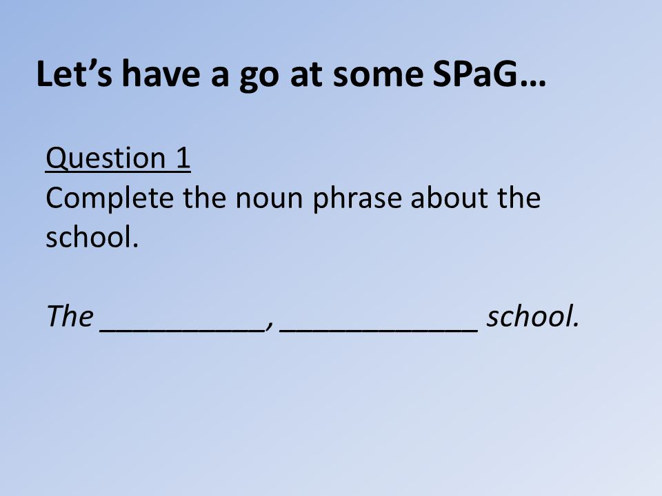 Let's have a go at some SPaG… Question 1 Complete the noun phrase about the school.