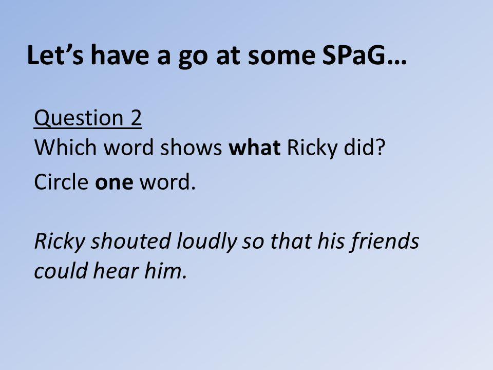 Let's have a go at some SPaG… Question 2 Which word shows what Ricky did.