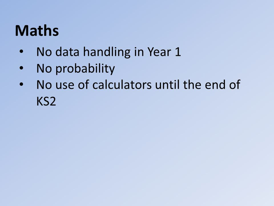 Maths No data handling in Year 1 No probability No use of calculators until the end of KS2