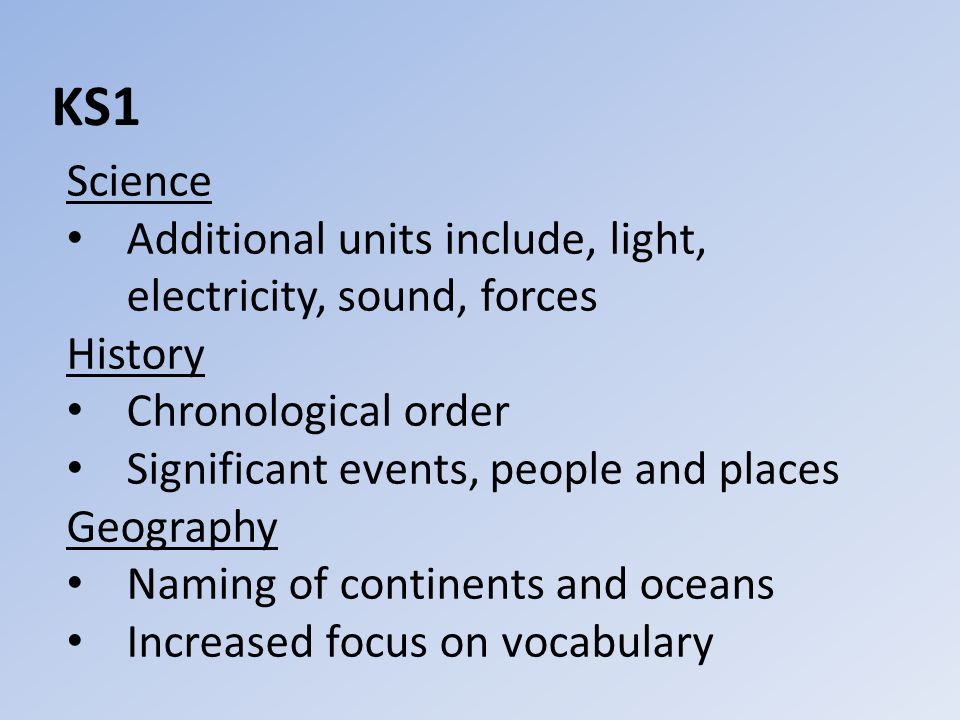 KS1 Science Additional units include, light, electricity, sound, forces History Chronological order Significant events, people and places Geography Naming of continents and oceans Increased focus on vocabulary