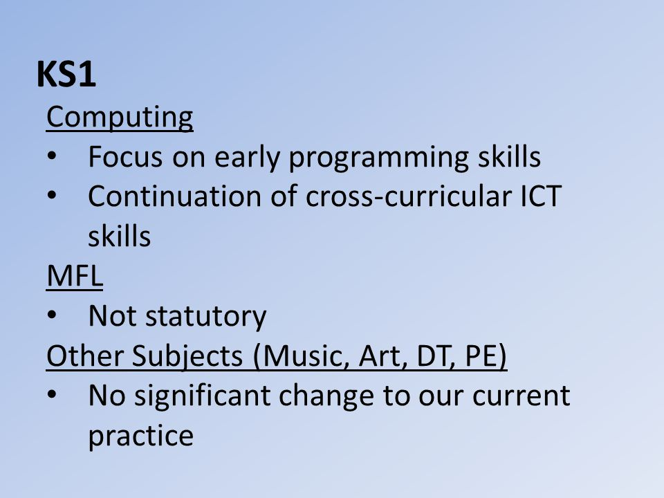 KS1 Computing Focus on early programming skills Continuation of cross-curricular ICT skills MFL Not statutory Other Subjects (Music, Art, DT, PE) No significant change to our current practice