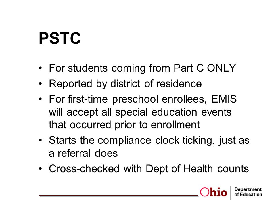 PSTC For students coming from Part C ONLY Reported by district of residence For first-time preschool enrollees, EMIS will accept all special education events that occurred prior to enrollment Starts the compliance clock ticking, just as a referral does Cross-checked with Dept of Health counts