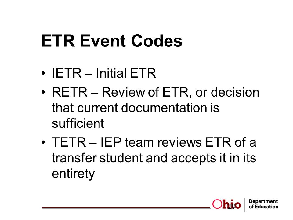 ETR Event Codes IETR – Initial ETR RETR – Review of ETR, or decision that current documentation is sufficient TETR – IEP team reviews ETR of a transfer student and accepts it in its entirety 20