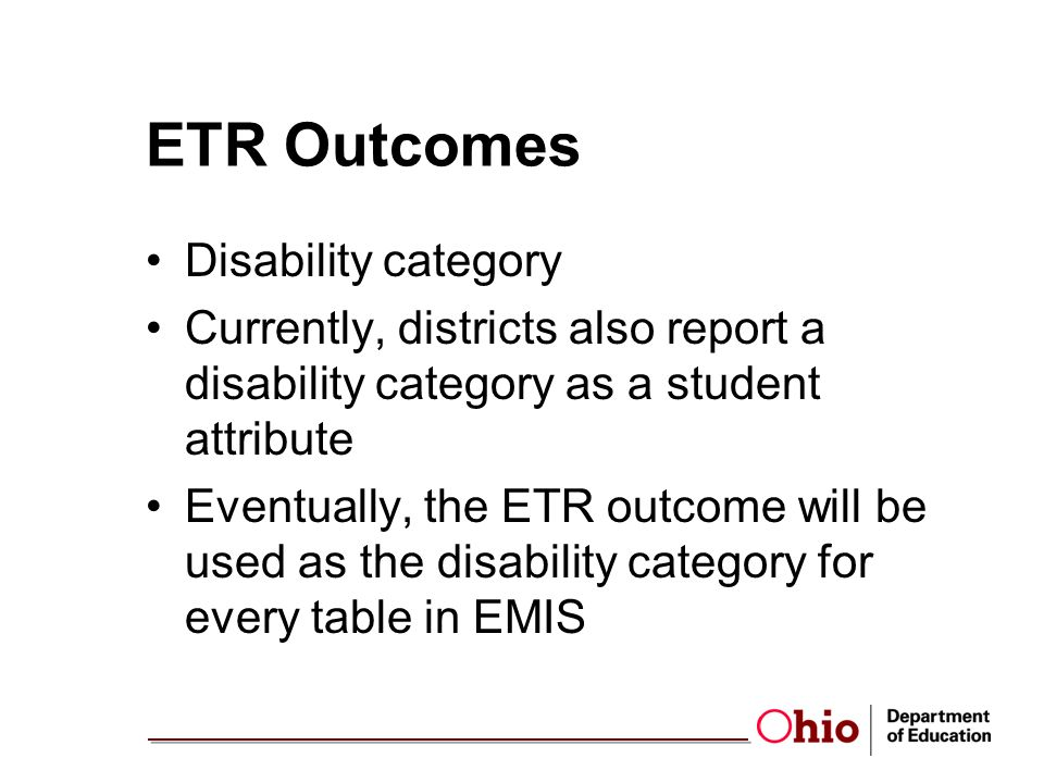 ETR Outcomes Disability category Currently, districts also report a disability category as a student attribute Eventually, the ETR outcome will be used as the disability category for every table in EMIS