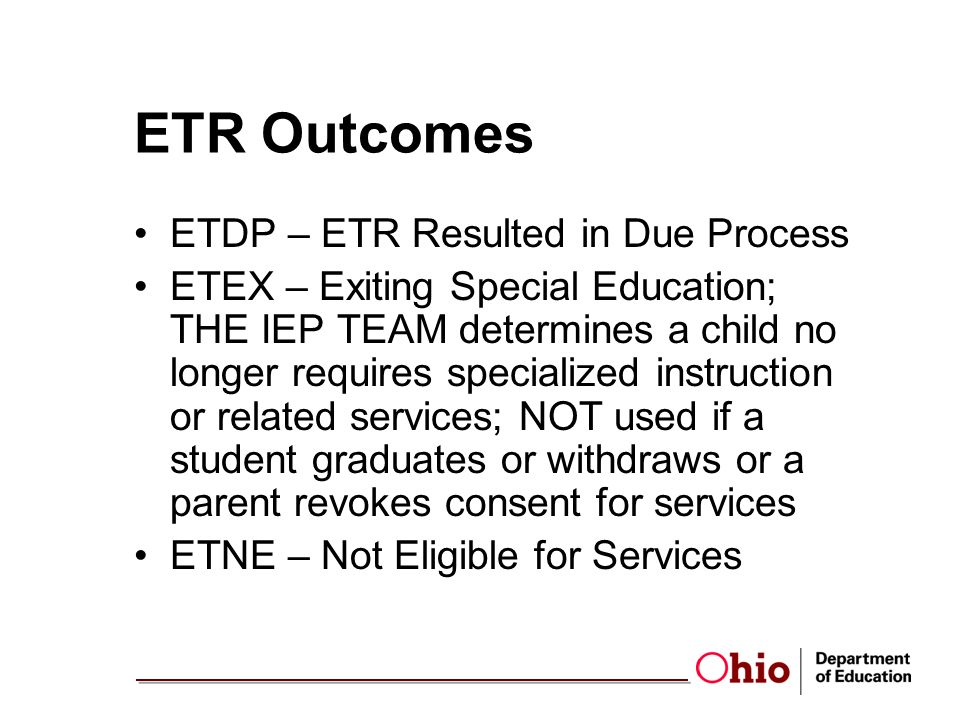 ETR Outcomes ETDP – ETR Resulted in Due Process ETEX – Exiting Special Education; THE IEP TEAM determines a child no longer requires specialized instruction or related services; NOT used if a student graduates or withdraws or a parent revokes consent for services ETNE – Not Eligible for Services