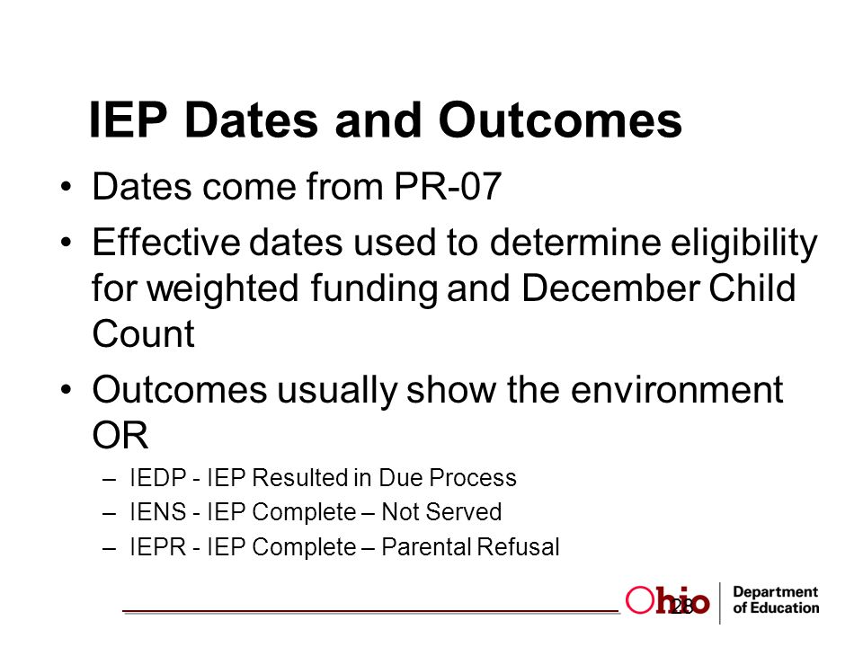 IEP Dates and Outcomes Dates come from PR-07 Effective dates used to determine eligibility for weighted funding and December Child Count Outcomes usually show the environment OR –IEDP - IEP Resulted in Due Process –IENS - IEP Complete – Not Served –IEPR - IEP Complete – Parental Refusal 28