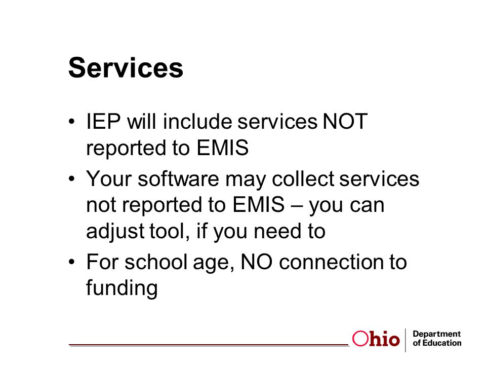 Services IEP will include services NOT reported to EMIS Your software may collect services not reported to EMIS – you can adjust tool, if you need to For school age, NO connection to funding