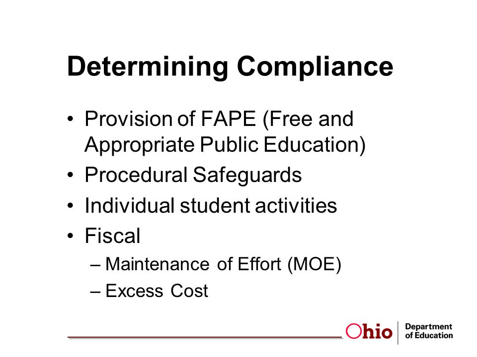 Determining Compliance Provision of FAPE (Free and Appropriate Public Education) Procedural Safeguards Individual student activities Fiscal –Maintenance of Effort (MOE) –Excess Cost