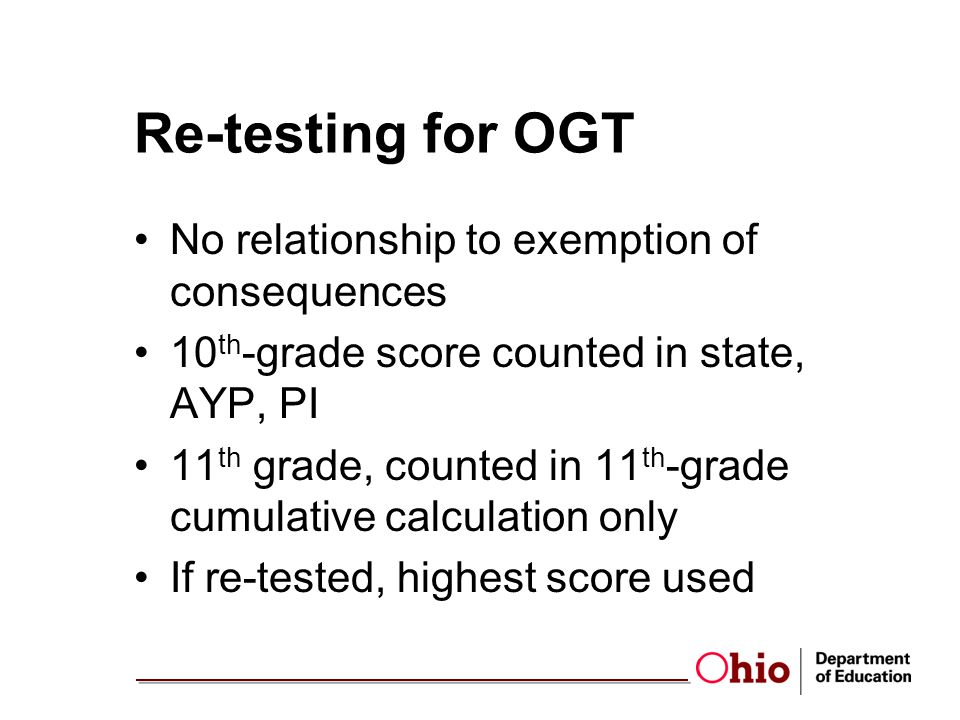 Re-testing for OGT No relationship to exemption of consequences 10 th -grade score counted in state, AYP, PI 11 th grade, counted in 11 th -grade cumulative calculation only If re-tested, highest score used