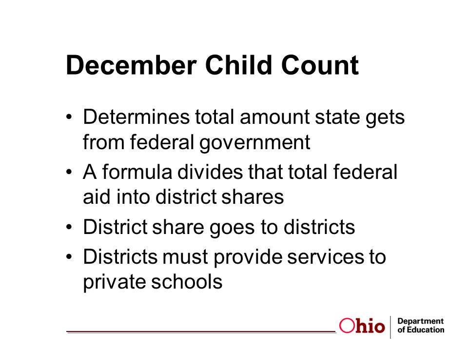 December Child Count Determines total amount state gets from federal government A formula divides that total federal aid into district shares District share goes to districts Districts must provide services to private schools