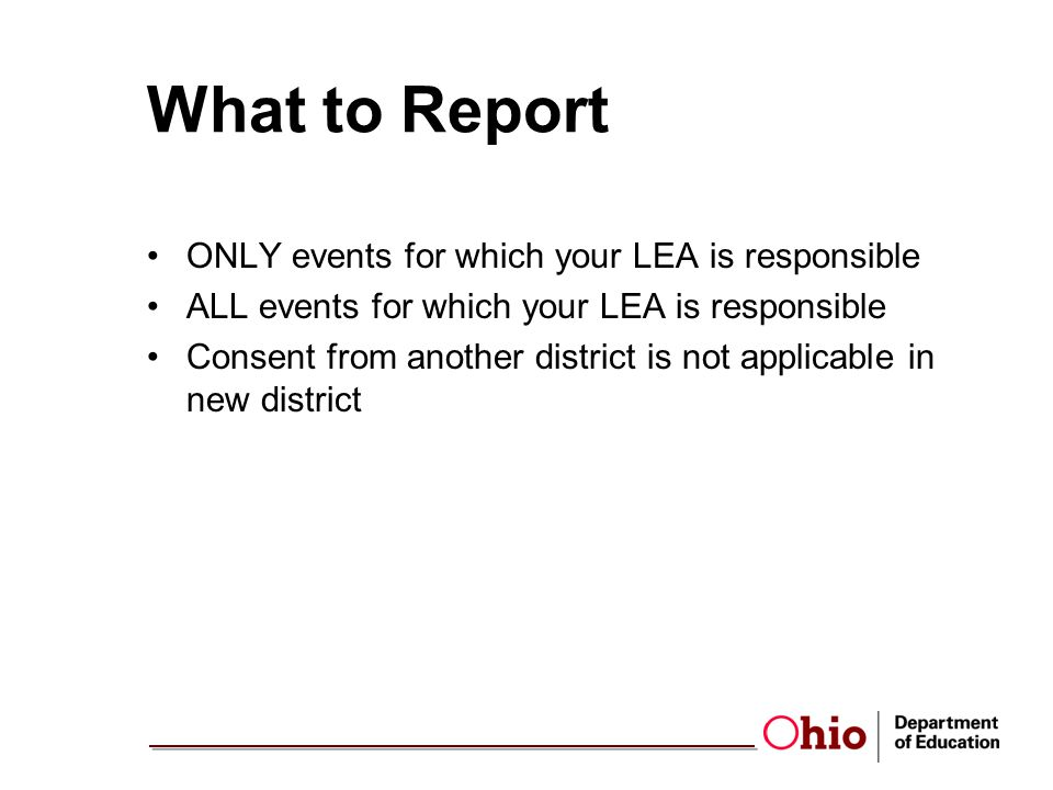What to Report ONLY events for which your LEA is responsible ALL events for which your LEA is responsible Consent from another district is not applicable in new district