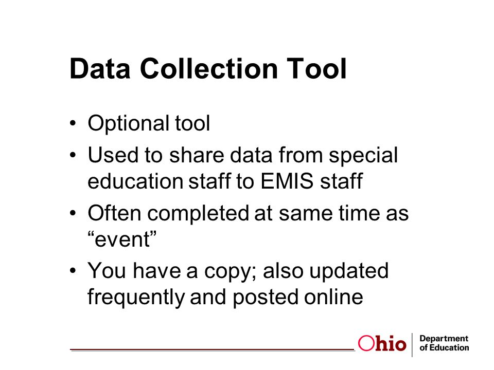 Data Collection Tool Optional tool Used to share data from special education staff to EMIS staff Often completed at same time as event You have a copy; also updated frequently and posted online