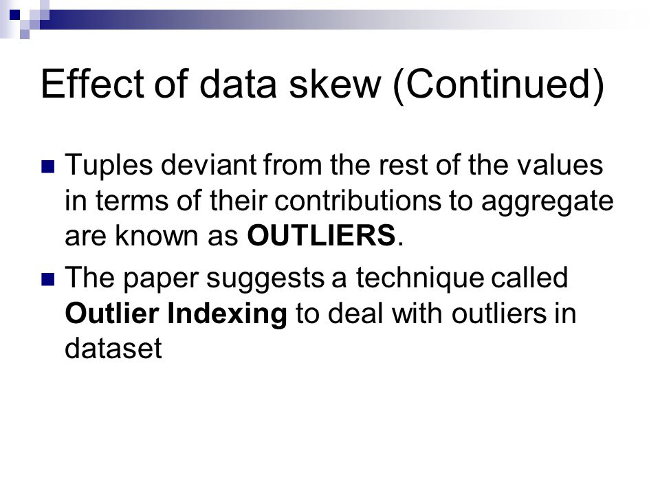 Effect of data skew (Continued) Tuples deviant from the rest of the values in terms of their contributions to aggregate are known as OUTLIERS.