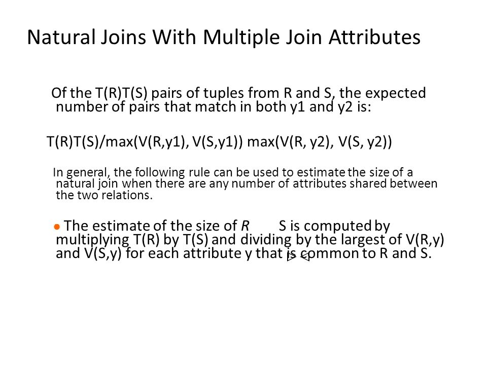 Natural Joins With Multiple Join Attributes Of the T(R)T(S) pairs of tuples from R and S, the expected number of pairs that match in both y1 and y2 is: T(R)T(S)/max(V(R,y1), V(S,y1)) max(V(R, y2), V(S, y2)) In general, the following rule can be used to estimate the size of a natural join when there are any number of attributes shared between the two relations.