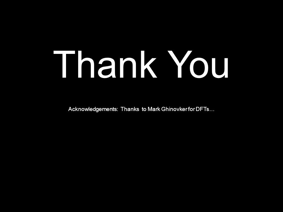 Thank You Acknowledgements: Thanks to Mark Ghinovker for DFTs…