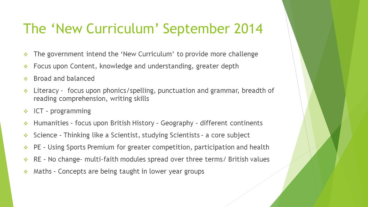 The 'New Curriculum' September 2014  The government intend the 'New Curriculum' to provide more challenge  Focus upon Content, knowledge and understanding, greater depth  Broad and balanced  Literacy - focus upon phonics/spelling, punctuation and grammar, breadth of reading comprehension, writing skills  ICT – programming  Humanities – focus upon British History – Geography – different continents  Science – Thinking like a Scientist, studying Scientists – a core subject  PE – Using Sports Premium for greater competition, participation and health  RE – No change- multi-faith modules spread over three terms/ British values  Maths – Concepts are being taught in lower year groups