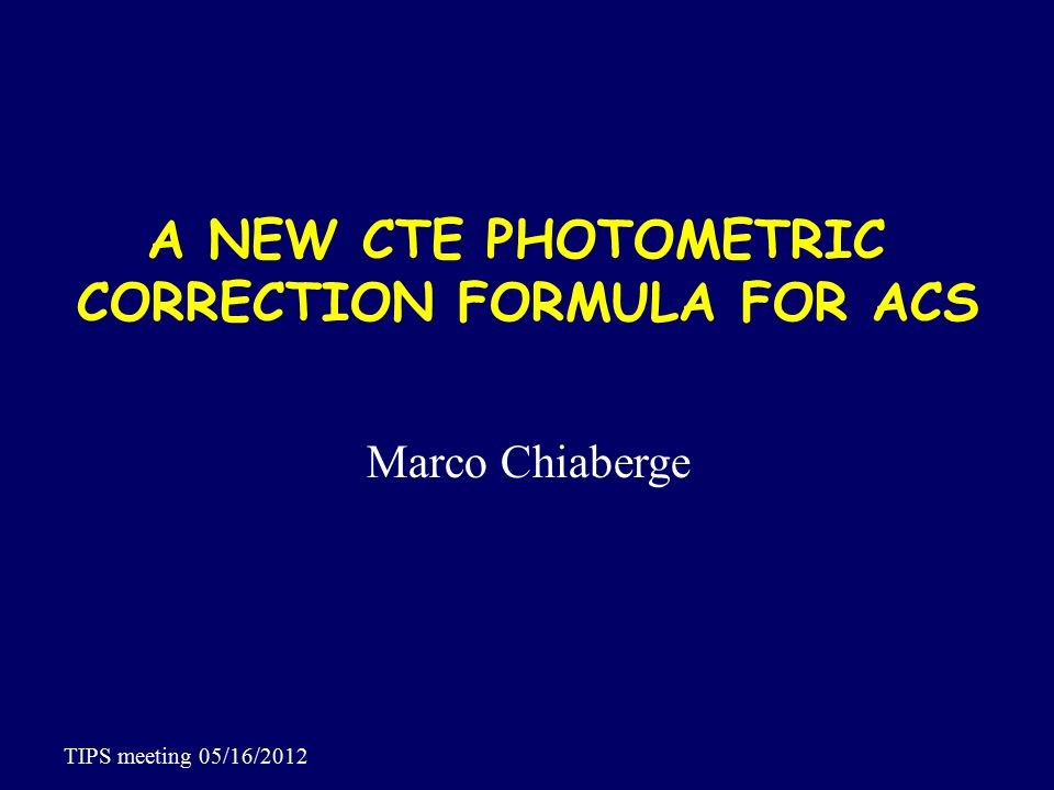 A NEW CTE PHOTOMETRIC CORRECTION FORMULA FOR ACS Marco Chiaberge TIPS meeting 05/16/2012