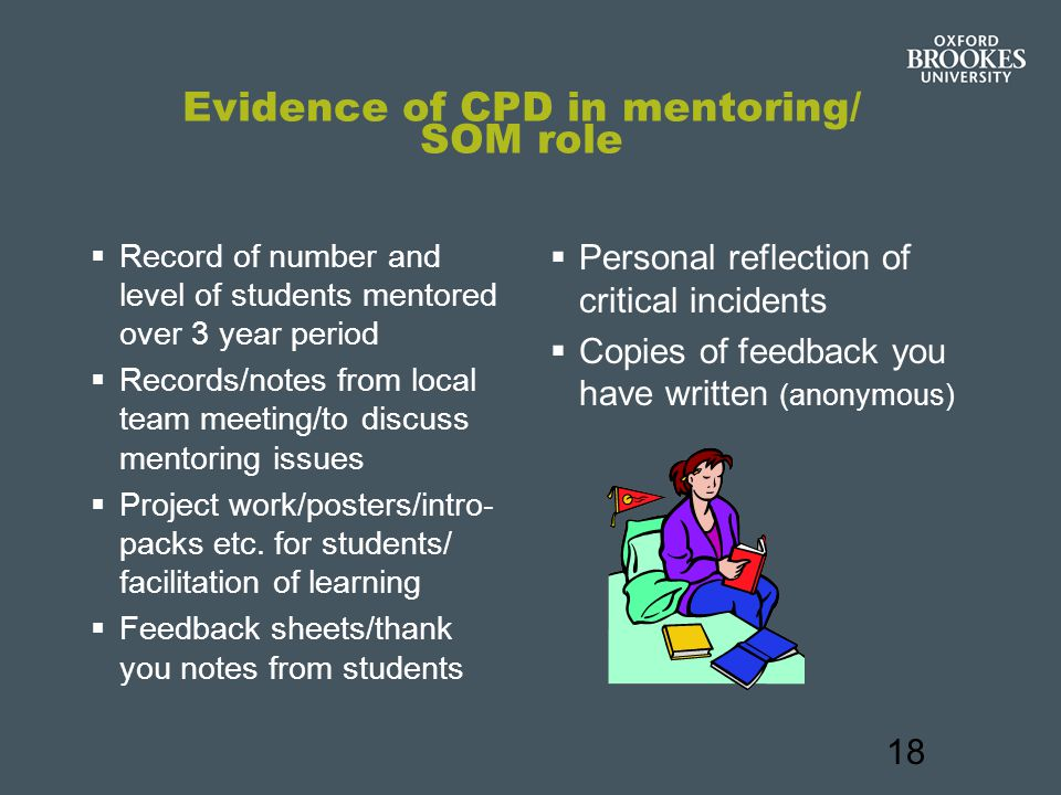 18 Evidence of CPD in mentoring/ SOM role  Record of number and level of students mentored over 3 year period  Records/notes from local team meeting/to discuss mentoring issues  Project work/posters/intro- packs etc.