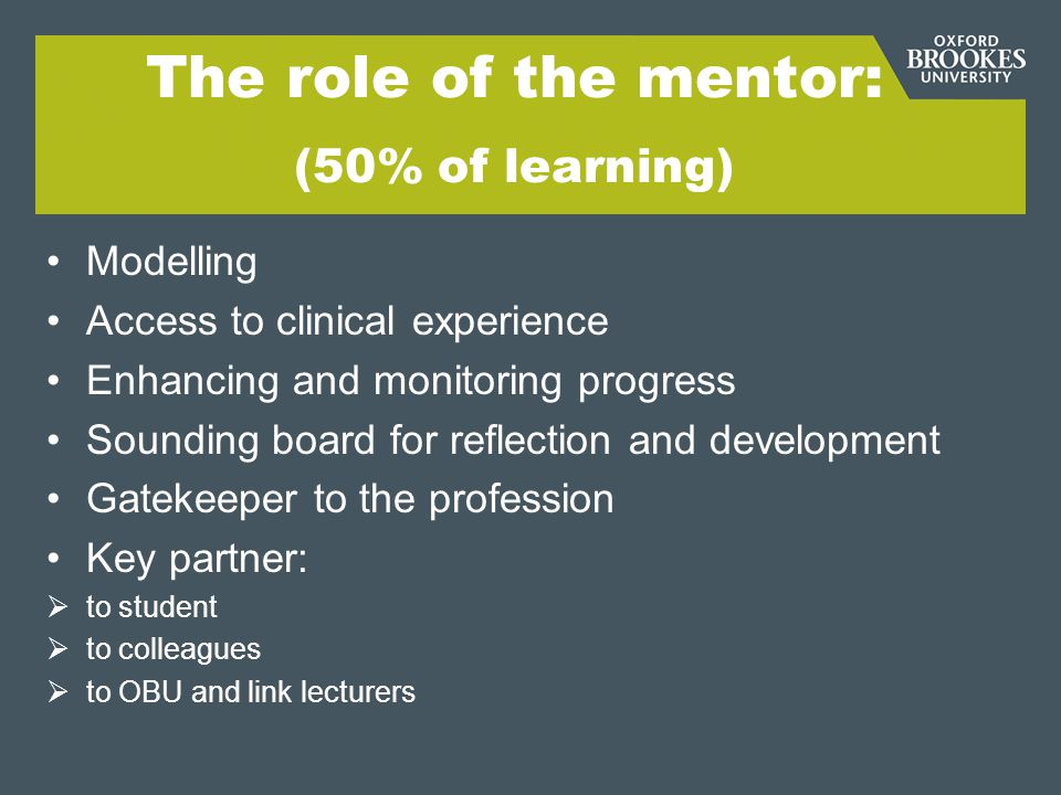 The role of the mentor: (50% of learning) Modelling Access to clinical experience Enhancing and monitoring progress Sounding board for reflection and development Gatekeeper to the profession Key partner:  to student  to colleagues  to OBU and link lecturers