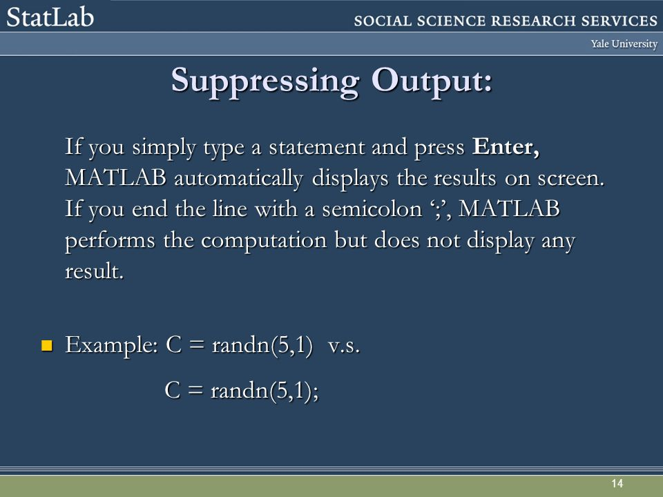 14 Suppressing Output: If you simply type a statement and press Enter, MATLAB automatically displays the results on screen.