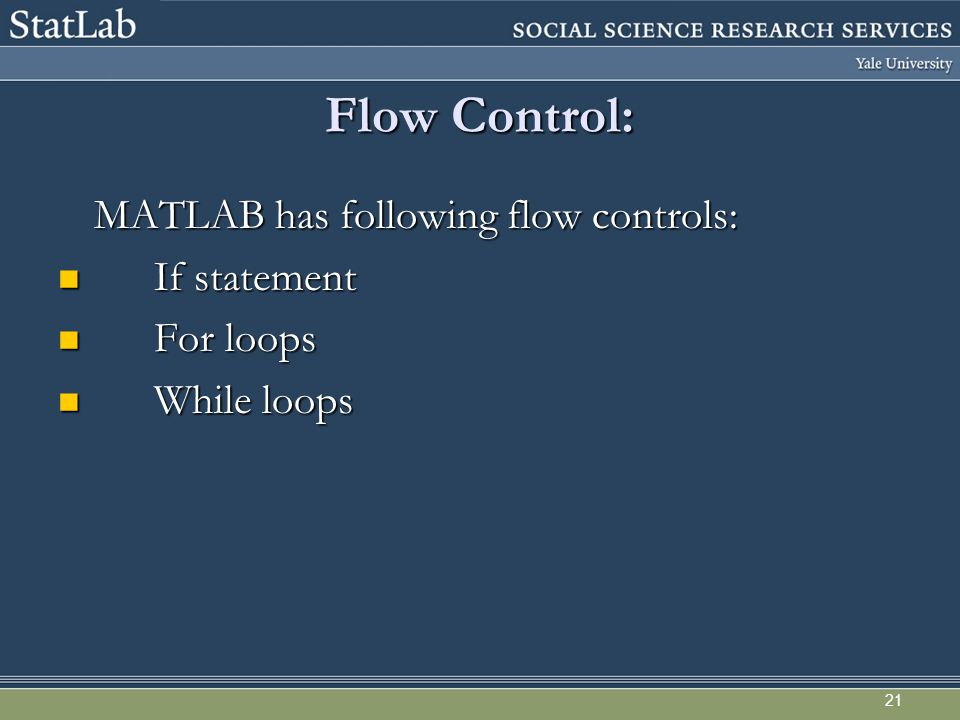 21 Flow Control: MATLAB has following flow controls: If statement If statement For loops For loops While loops While loops