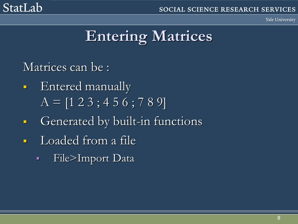 8 Entering Matrices Matrices can be :  Entered manually A = [1 2 3 ; ; 7 8 9]  Generated by built-in functions  Loaded from a file  File>Import Data
