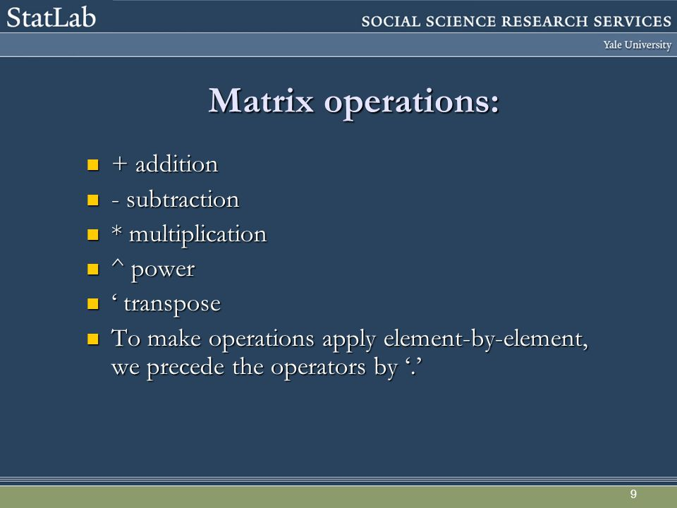 9 Matrix operations: + addition + addition - subtraction - subtraction * multiplication * multiplication ^ power ^ power ' transpose ' transpose To make operations apply element-by-element, we precede the operators by '.' To make operations apply element-by-element, we precede the operators by '.'