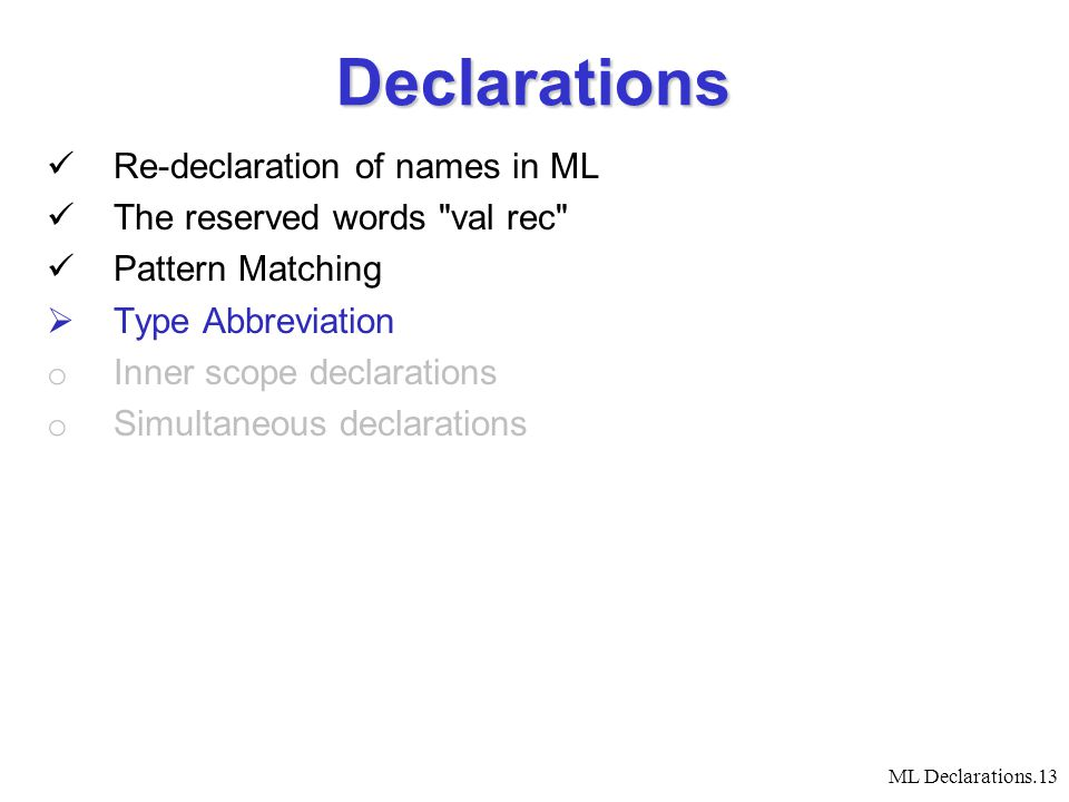ML Declarations.13 Declarations Re-declaration of names in ML The reserved words val rec Pattern Matching  Type Abbreviation o Inner scope declarations o Simultaneous declarations