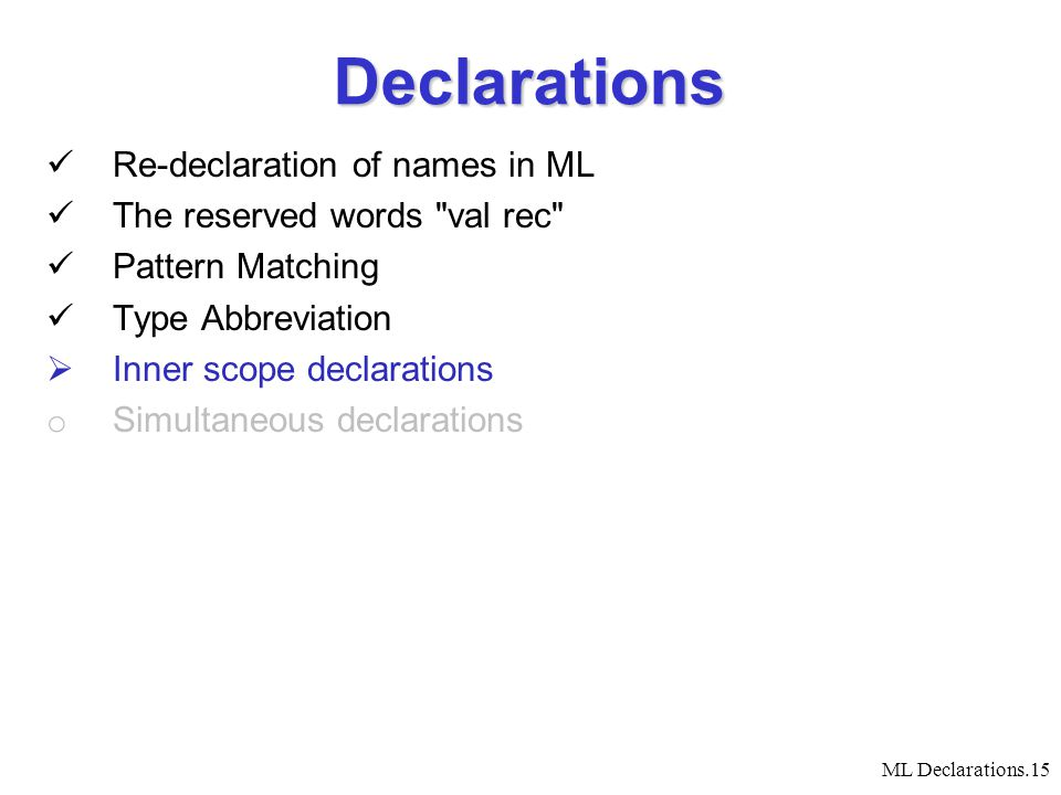 ML Declarations.15 Declarations Re-declaration of names in ML The reserved words val rec Pattern Matching Type Abbreviation  Inner scope declarations o Simultaneous declarations