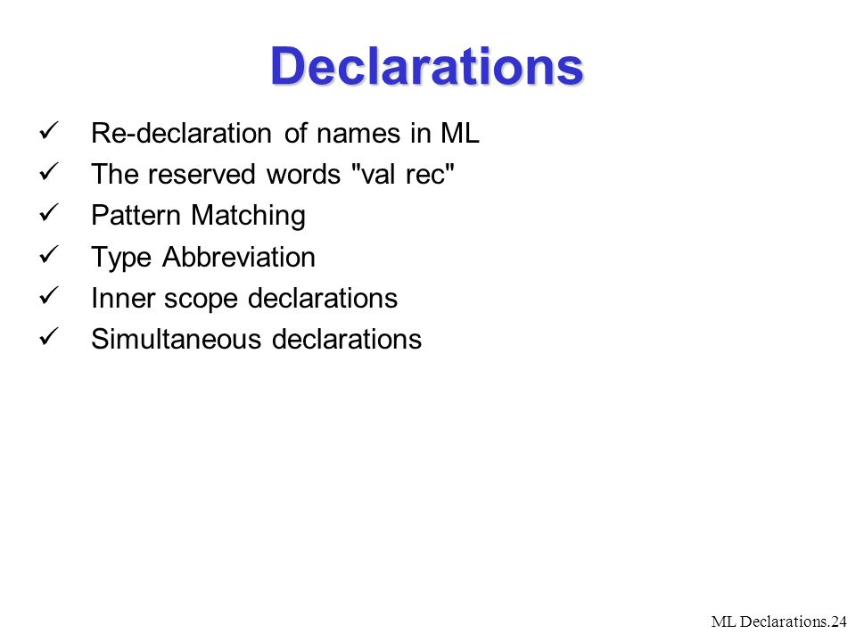 ML Declarations.24 Declarations Re-declaration of names in ML The reserved words val rec Pattern Matching Type Abbreviation Inner scope declarations Simultaneous declarations