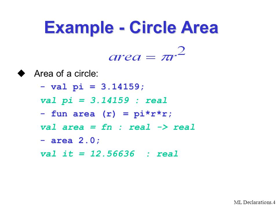 ML Declarations.4  Area of a circle: - val pi = 3.14159; val pi = 3.14159 : real - fun area (r) = pi*r*r; val area = fn : real -> real - area 2.0; val it = 12.56636 : real Example - Circle Area