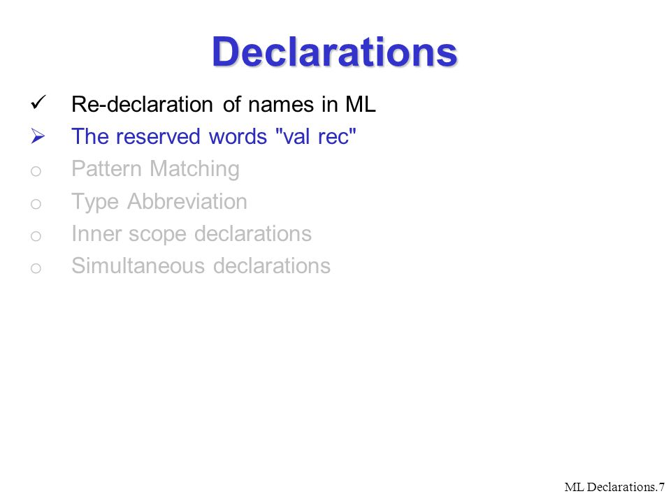 ML Declarations.7 Declarations Re-declaration of names in ML  The reserved words val rec o Pattern Matching o Type Abbreviation o Inner scope declarations o Simultaneous declarations