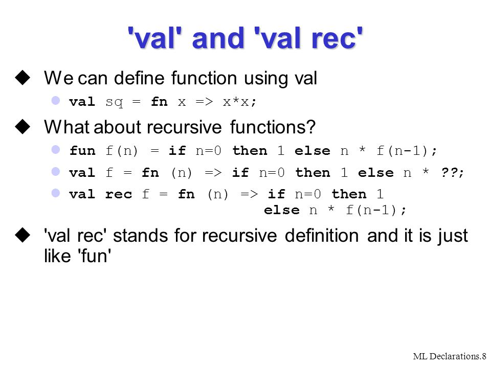 ML Declarations.8 val and val rec  We can define function using val val sq = fn x => x*x;  What about recursive functions.