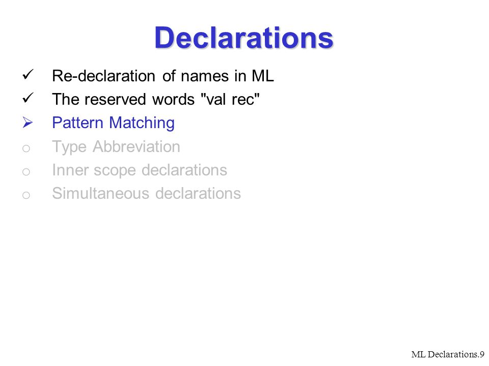 ML Declarations.9 Declarations Re-declaration of names in ML The reserved words val rec  Pattern Matching o Type Abbreviation o Inner scope declarations o Simultaneous declarations