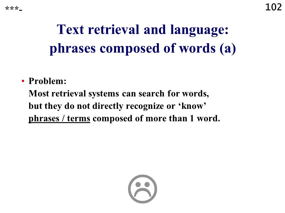 102 Text retrieval and language: phrases composed of words (a) Problem: Most retrieval systems can search for words, but they do not directly recognize or 'know' phrases / terms composed of more than 1 word.
