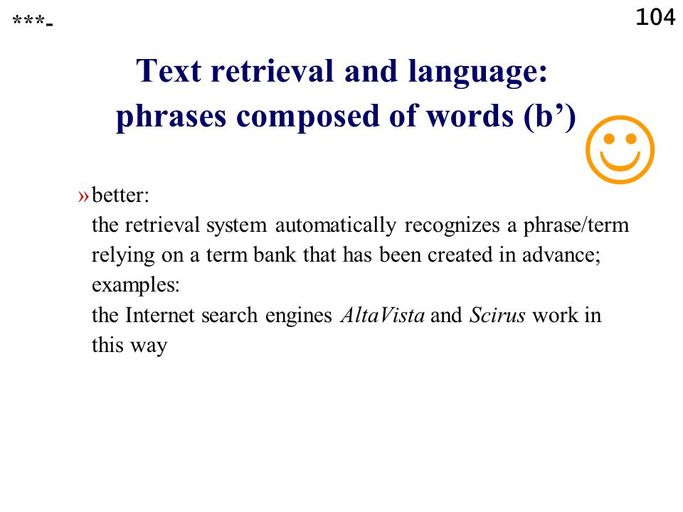 104 Text retrieval and language: phrases composed of words (b') »better: the retrieval system automatically recognizes a phrase/term relying on a term bank that has been created in advance; examples: the Internet search engines AltaVista and Scirus work in this way ***-