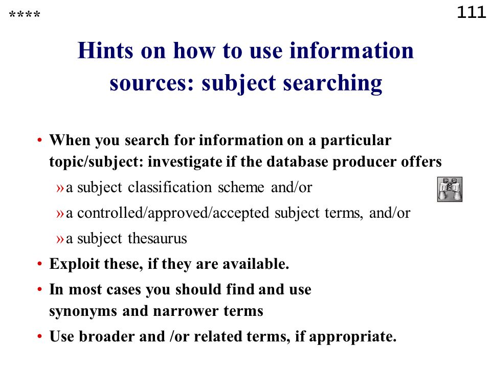 111 Hints on how to use information sources: subject searching When you search for information on a particular topic/subject: investigate if the database producer offers »a subject classification scheme and/or »a controlled/approved/accepted subject terms, and/or »a subject thesaurus Exploit these, if they are available.