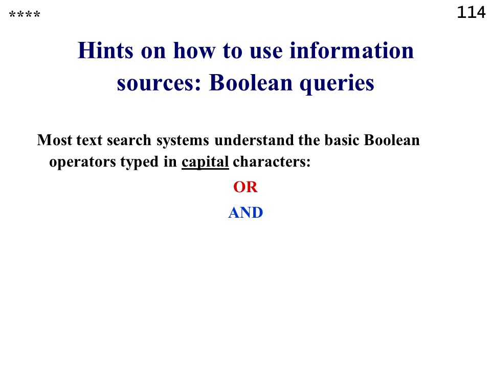 114 Hints on how to use information sources: Boolean queries Most text search systems understand the basic Boolean operators typed in capital characters: OR AND ****