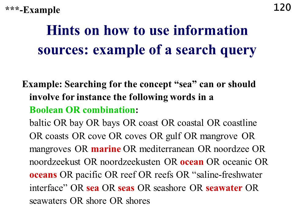 120 Hints on how to use information sources: example of a search query Example: Searching for the concept sea can or should involve for instance the following words in a Boolean OR combination: baltic OR bay OR bays OR coast OR coastal OR coastline OR coasts OR cove OR coves OR gulf OR mangrove OR mangroves OR marine OR mediterranean OR noordzee OR noordzeekust OR noordzeekusten OR ocean OR oceanic OR oceans OR pacific OR reef OR reefs OR saline-freshwater interface OR sea OR seas OR seashore OR seawater OR seawaters OR shore OR shores ***-Example