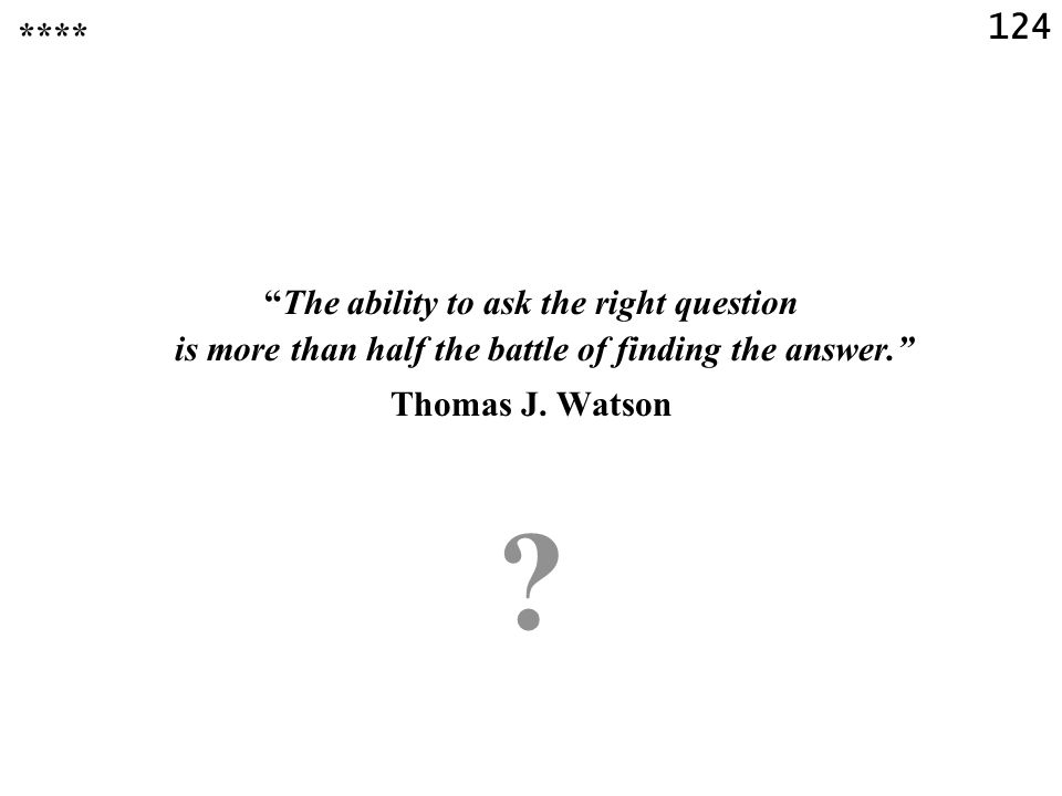 124 The ability to ask the right question is more than half the battle of finding the answer. Thomas J.